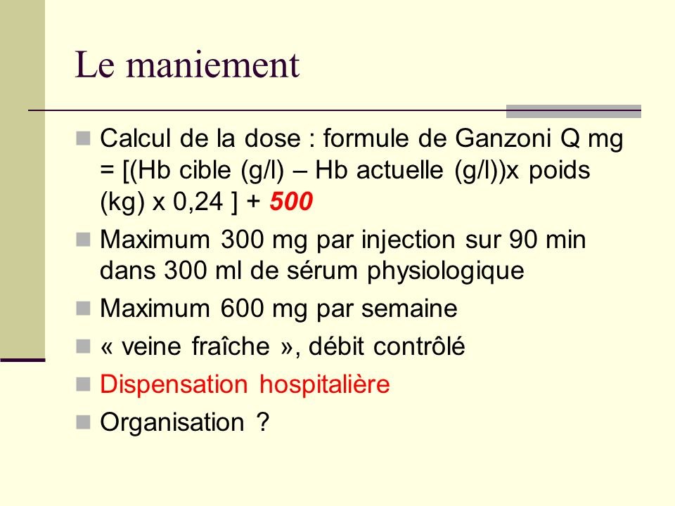Le maniementCalcul de la dose : formule de Ganzoni Q mg = [(Hb cible (g/l) – Hb actuelle (g/l))x poids (kg) x 0,24 ] + 500.